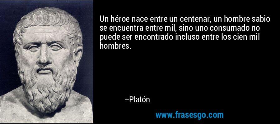 Un héroe nace entre un centenar, un hombre sabio se encuentra entre mil, sino uno consumado no puede ser encontrado incluso entre los cien mil hombres. – Platón