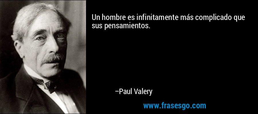 Un hombre es infinitamente más complicado que sus pensamientos. – Paul Valery