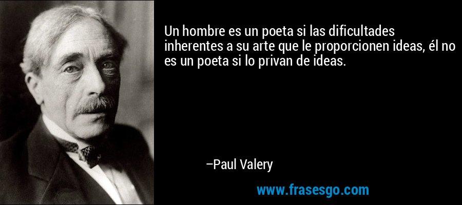 Un hombre es un poeta si las dificultades inherentes a su arte que le proporcionen ideas, él no es un poeta si lo privan de ideas. – Paul Valery
