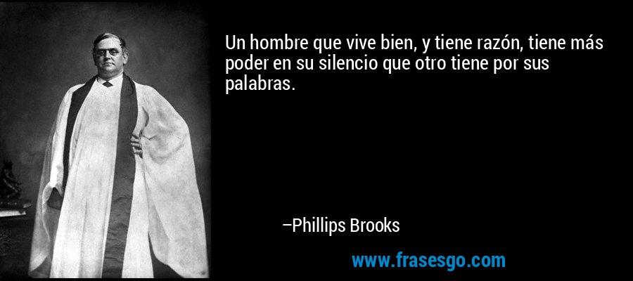 Un hombre que vive bien, y tiene razón, tiene más poder en su silencio que otro tiene por sus palabras. – Phillips Brooks