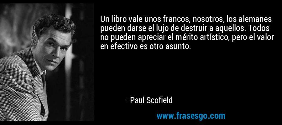 Un libro vale unos francos, nosotros, los alemanes pueden darse el lujo de destruir a aquellos. Todos no pueden apreciar el mérito artístico, pero el valor en efectivo es otro asunto. – Paul Scofield