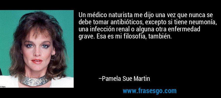 Un médico naturista me dijo una vez que nunca se debe tomar antibióticos, excepto si tiene neumonía, una infección renal o alguna otra enfermedad grave. Esa es mi filosofía, también. – Pamela Sue Martin