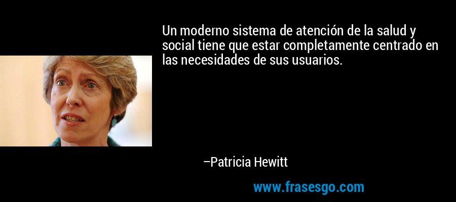 Un moderno sistema de atención de la salud y social tiene que estar completamente centrado en las necesidades de sus usuarios. – Patricia Hewitt