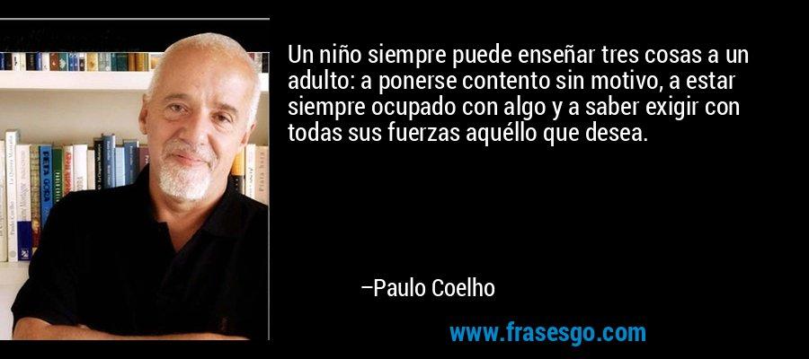 Un niño siempre puede enseñar tres cosas a un adulto: a ponerse contento sin motivo, a estar siempre ocupado con algo y a saber exigir con todas sus fuerzas aquéllo que desea. – Paulo Coelho