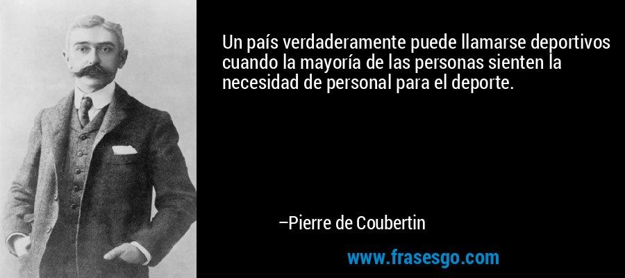 Un país verdaderamente puede llamarse deportivos cuando la mayoría de las personas sienten la necesidad de personal para el deporte. – Pierre de Coubertin