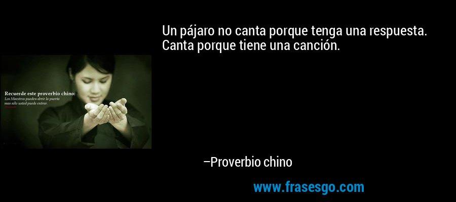 Un pájaro no canta porque tenga una respuesta. Canta porque tiene una canción. – Proverbio chino