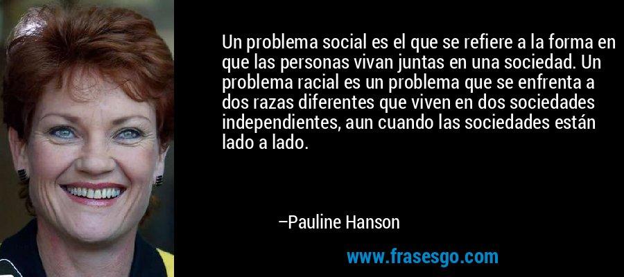 Un problema social es el que se refiere a la forma en que las personas vivan juntas en una sociedad. Un problema racial es un problema que se enfrenta a dos razas diferentes que viven en dos sociedades independientes, aun cuando las sociedades están lado a lado. – Pauline Hanson