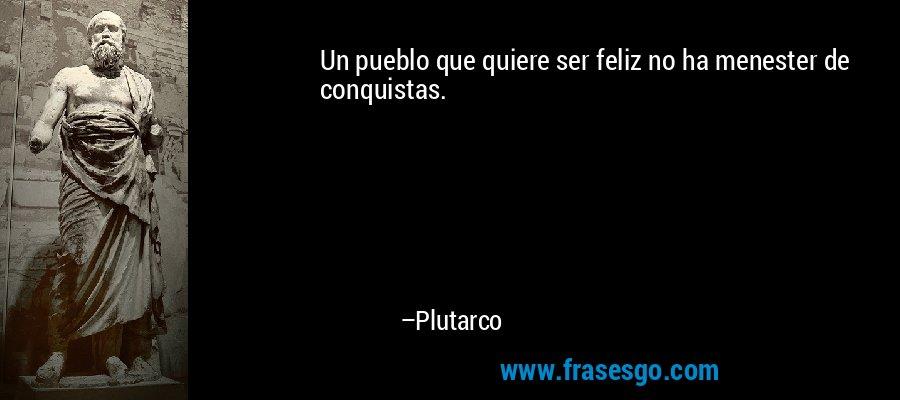 Un pueblo que quiere ser feliz no ha menester de conquistas. – Plutarco