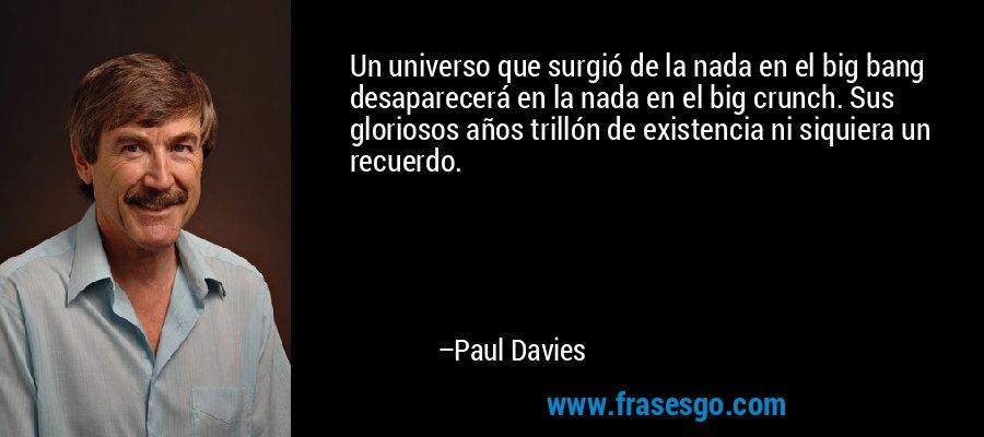 Un universo que surgió de la nada en el big bang desaparecerá en la nada en el big crunch. Sus gloriosos años trillón de existencia ni siquiera un recuerdo. – Paul Davies