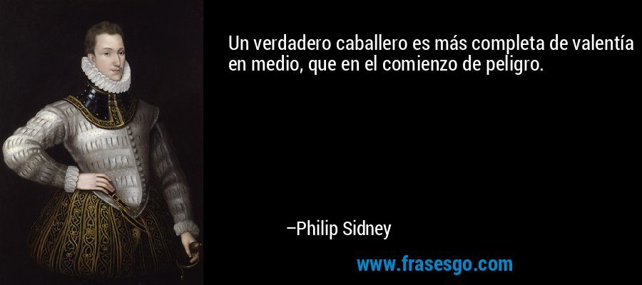 Un verdadero caballero es más completa de valentía en medio, que en el comienzo de peligro. – Philip Sidney