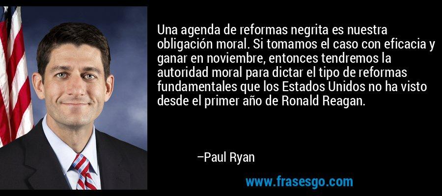 Una agenda de reformas negrita es nuestra obligación moral. Si tomamos el caso con eficacia y ganar en noviembre, entonces tendremos la autoridad moral para dictar el tipo de reformas fundamentales que los Estados Unidos no ha visto desde el primer año de Ronald Reagan. – Paul Ryan