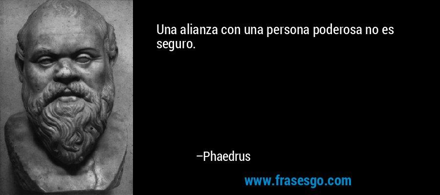 Una alianza con una persona poderosa no es seguro. – Phaedrus