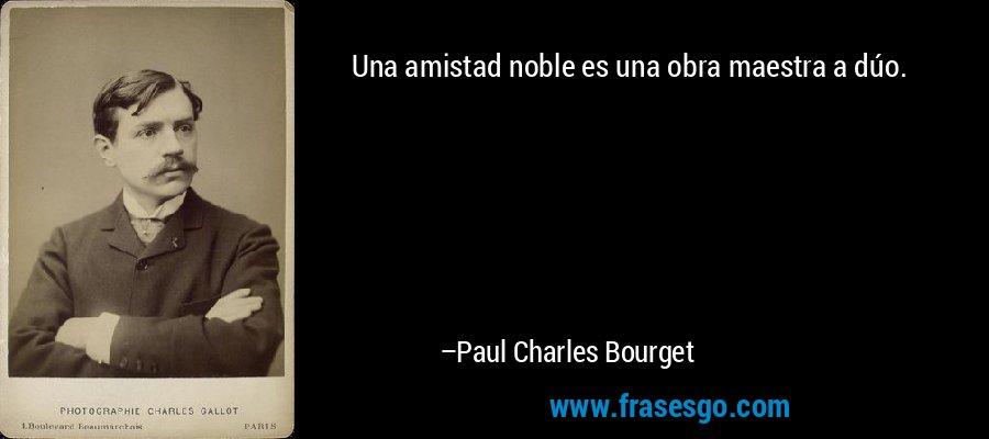Una amistad noble es una obra maestra a dúo. – Paul Charles Bourget