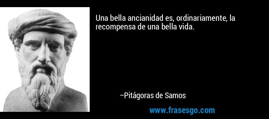 Una bella ancianidad es, ordinariamente, la recompensa de una bella vida. – Pitágoras de Samos