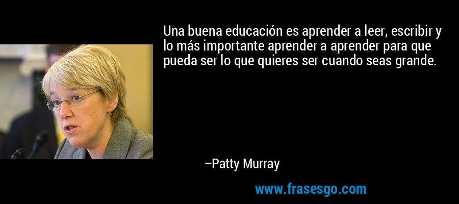 Una buena educación es aprender a leer, escribir y lo más importante aprender a aprender para que pueda ser lo que quieres ser cuando seas grande. – Patty Murray