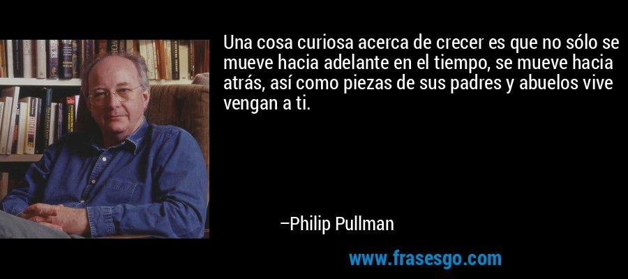 Una cosa curiosa acerca de crecer es que no sólo se mueve hacia adelante en el tiempo, se mueve hacia atrás, así como piezas de sus padres y abuelos vive vengan a ti. – Philip Pullman