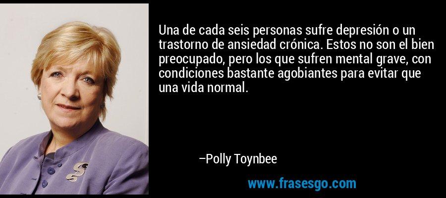 Una de cada seis personas sufre depresión o un trastorno de ansiedad crónica. Estos no son el bien preocupado, pero los que sufren mental grave, con condiciones bastante agobiantes para evitar que una vida normal. – Polly Toynbee