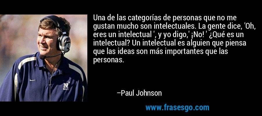 Una de las categorías de personas que no me gustan mucho son intelectuales. La gente dice, 'Oh, eres un intelectual ', y yo digo,' ¡No! ' ¿Qué es un intelectual? Un intelectual es alguien que piensa que las ideas son más importantes que las personas. – Paul Johnson