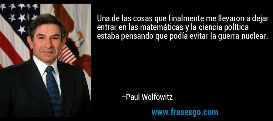 Una de las cosas que finalmente me llevaron a dejar entrar en las matemáticas y la ciencia política estaba pensando que podía evitar la guerra nuclear. – Paul Wolfowitz