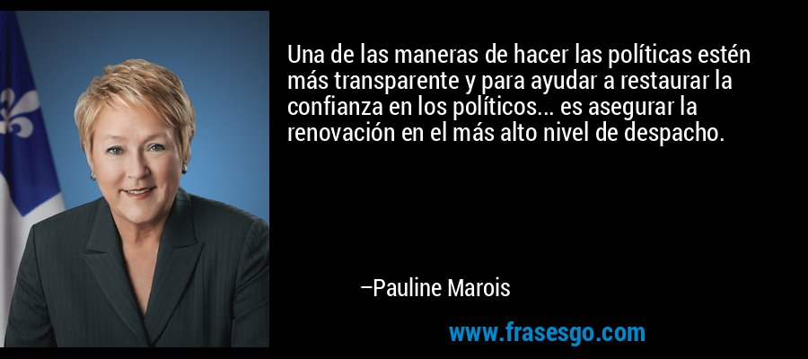 Una de las maneras de hacer las políticas estén más transparente y para ayudar a restaurar la confianza en los políticos... es asegurar la renovación en el más alto nivel de despacho. – Pauline Marois