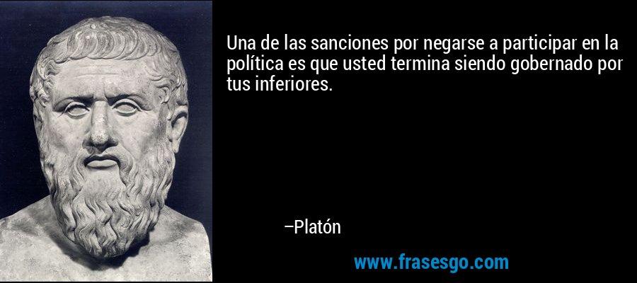 Una de las sanciones por negarse a participar en la política es que usted termina siendo gobernado por tus inferiores. – Platón