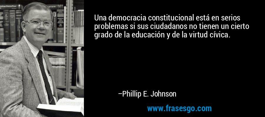 Una democracia constitucional está en serios problemas si sus ciudadanos no tienen un cierto grado de la educación y de la virtud cívica. – Phillip E. Johnson