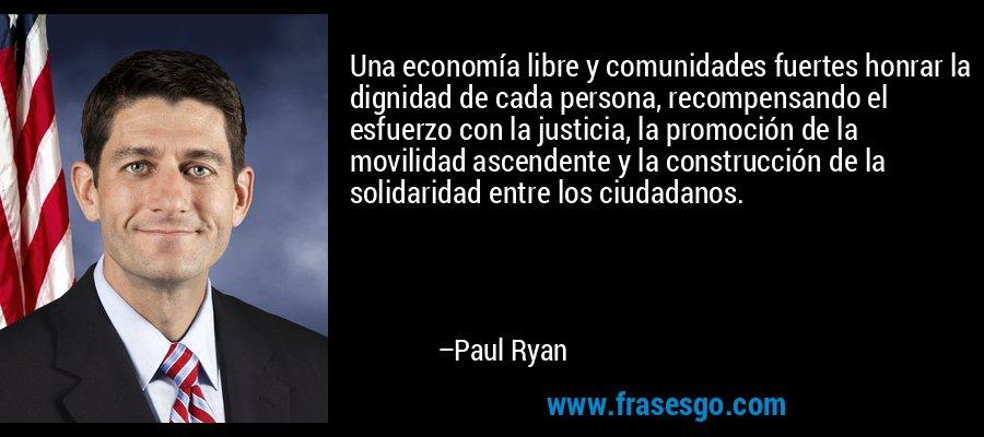 Una economía libre y comunidades fuertes honrar la dignidad de cada persona, recompensando el esfuerzo con la justicia, la promoción de la movilidad ascendente y la construcción de la solidaridad entre los ciudadanos. – Paul Ryan