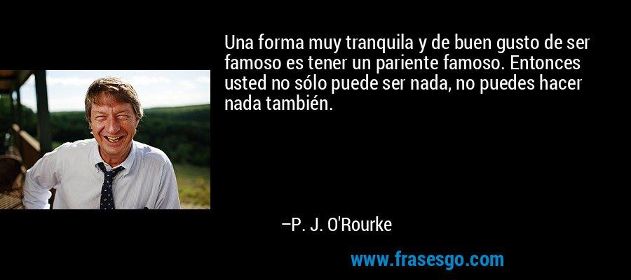 Una forma muy tranquila y de buen gusto de ser famoso es tener un pariente famoso. Entonces usted no sólo puede ser nada, no puedes hacer nada también. – P. J. O'Rourke