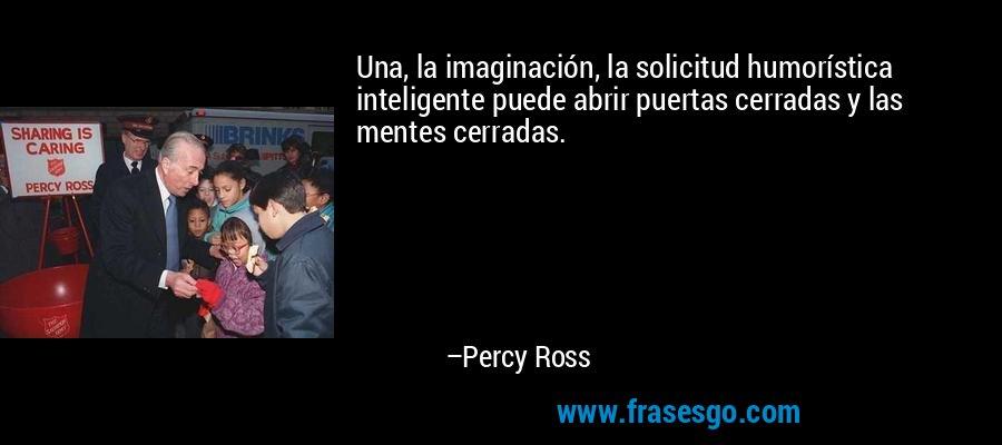 Una, la imaginación, la solicitud humorística inteligente puede abrir puertas cerradas y las mentes cerradas. – Percy Ross