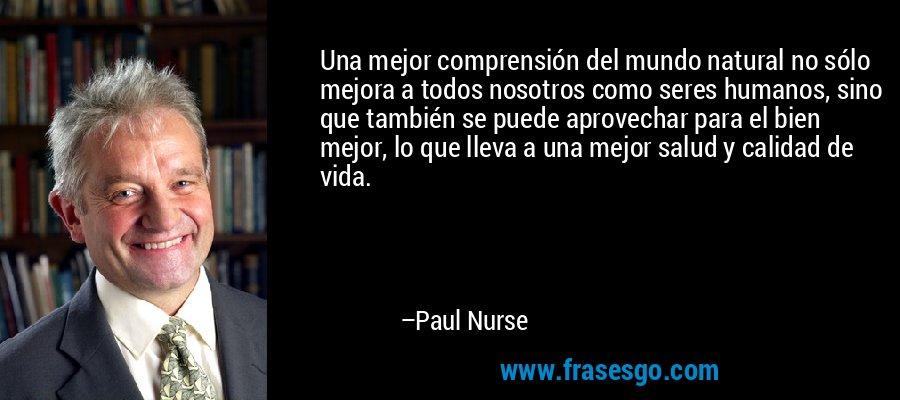 Una mejor comprensión del mundo natural no sólo mejora a todos nosotros como seres humanos, sino que también se puede aprovechar para el bien mejor, lo que lleva a una mejor salud y calidad de vida. – Paul Nurse