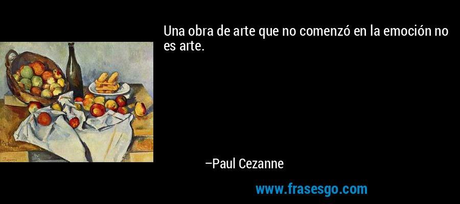 Una obra de arte que no comenzó en la emoción no es arte. – Paul Cezanne