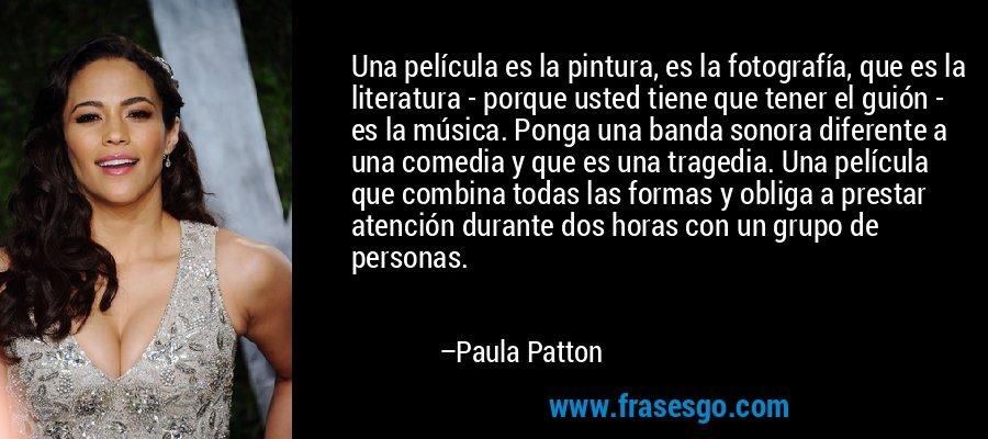Una película es la pintura, es la fotografía, que es la literatura - porque usted tiene que tener el guión - es la música. Ponga una banda sonora diferente a una comedia y que es una tragedia. Una película que combina todas las formas y obliga a prestar atención durante dos horas con un grupo de personas. – Paula Patton