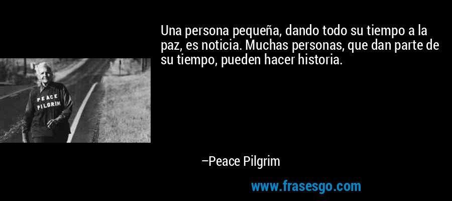 Una persona pequeña, dando todo su tiempo a la paz, es noticia. Muchas personas, que dan parte de su tiempo, pueden hacer historia. – Peace Pilgrim