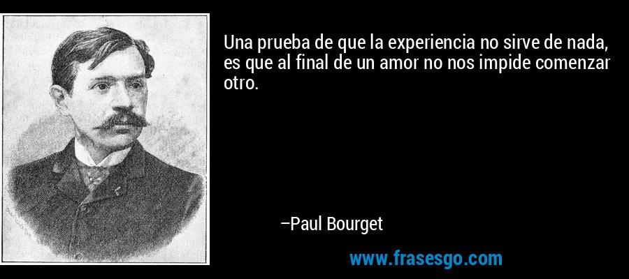 Una prueba de que la experiencia no sirve de nada, es que al final de un amor no nos impide comenzar otro. – Paul Bourget