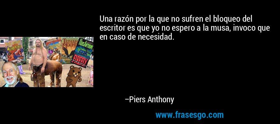 Una razón por la que no sufren el bloqueo del escritor es que yo no espero a la musa, invoco que en caso de necesidad. – Piers Anthony