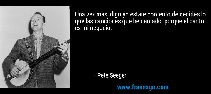 Una vez más, digo yo estaré contento de decirles lo que las canciones que he cantado, porque el canto es mi negocio. – Pete Seeger