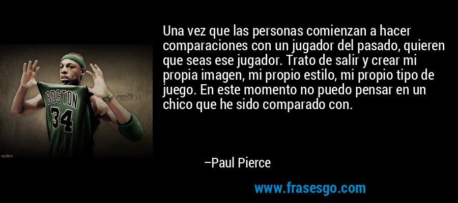 Una vez que las personas comienzan a hacer comparaciones con un jugador del pasado, quieren que seas ese jugador. Trato de salir y crear mi propia imagen, mi propio estilo, mi propio tipo de juego. En este momento no puedo pensar en un chico que he sido comparado con. – Paul Pierce