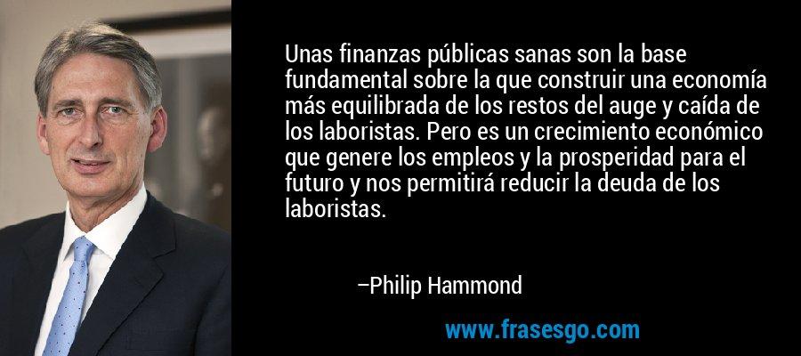 Unas finanzas públicas sanas son la base fundamental sobre la que construir una economía más equilibrada de los restos del auge y caída de los laboristas. Pero es un crecimiento económico que genere los empleos y la prosperidad para el futuro y nos permitirá reducir la deuda de los laboristas. – Philip Hammond