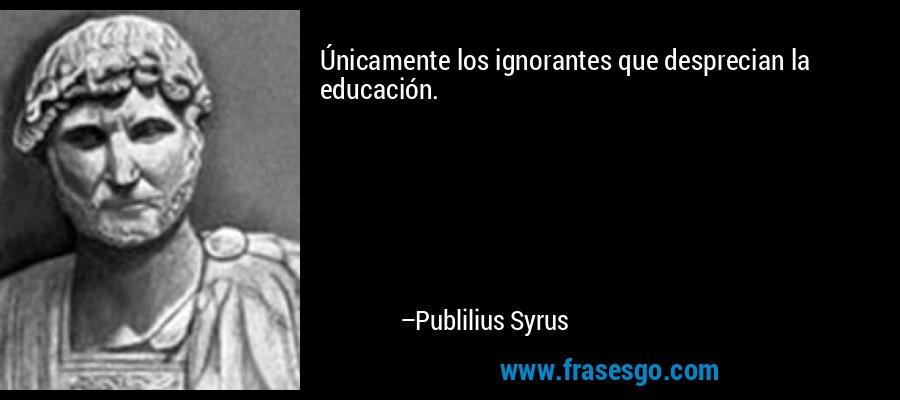 Únicamente los ignorantes que desprecian la educación. – Publilius Syrus