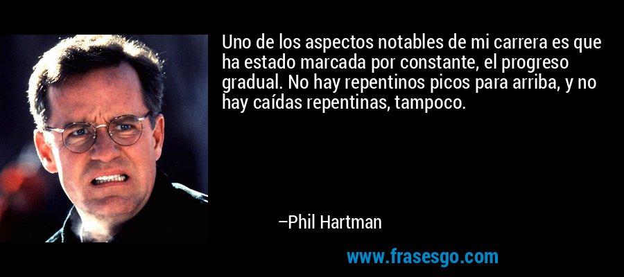 Uno de los aspectos notables de mi carrera es que ha estado marcada por constante, el progreso gradual. No hay repentinos picos para arriba, y no hay caídas repentinas, tampoco. – Phil Hartman