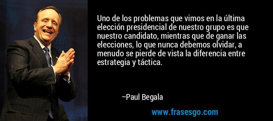 Uno de los problemas que vimos en la última elección presidencial de nuestro grupo es que nuestro candidato, mientras que de ganar las elecciones, lo que nunca debemos olvidar, a menudo se pierde de vista la diferencia entre estrategia y táctica. – Paul Begala