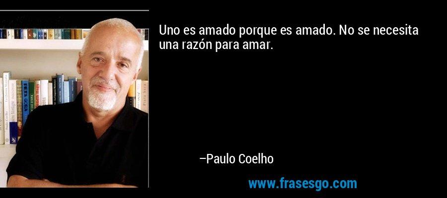 Uno es amado porque es amado. No se necesita una razón para amar. – Paulo Coelho