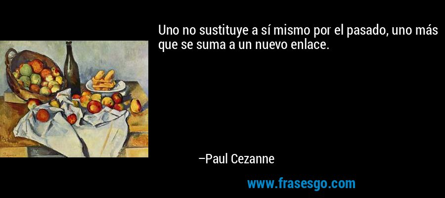 Uno no sustituye a sí mismo por el pasado, uno más que se suma a un nuevo enlace. – Paul Cezanne