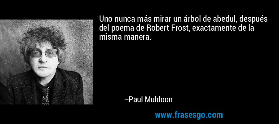 Uno nunca más mirar un árbol de abedul, después del poema de Robert Frost, exactamente de la misma manera. – Paul Muldoon