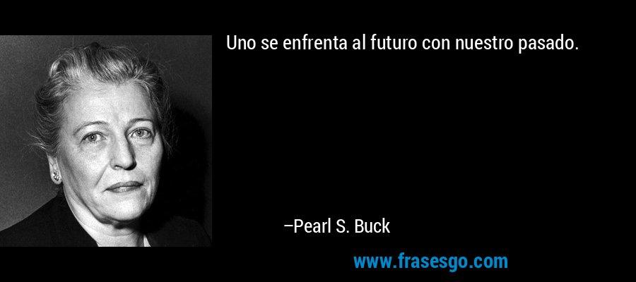 Uno se enfrenta al futuro con nuestro pasado. – Pearl S. Buck