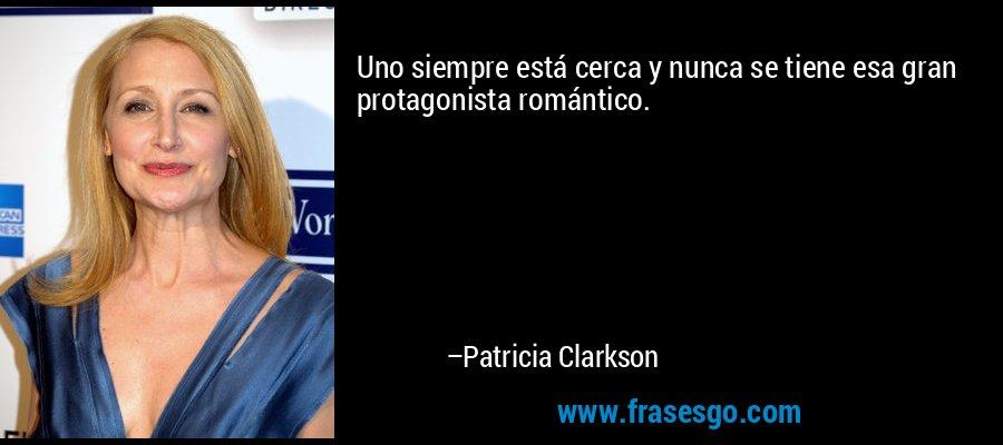 Uno siempre está cerca y nunca se tiene esa gran protagonista romántico. – Patricia Clarkson