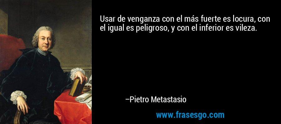 Usar de venganza con el más fuerte es locura, con el igual es peligroso, y con el inferior es vileza. – Pietro Metastasio