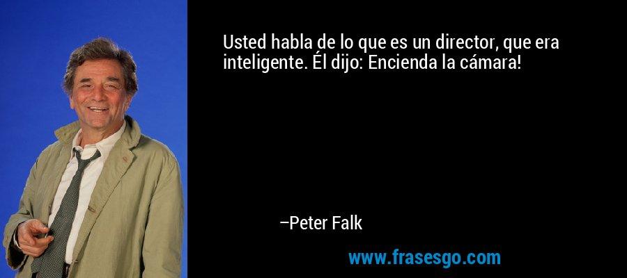 Usted habla de lo que es un director, que era inteligente. Él dijo: Encienda la cámara! – Peter Falk