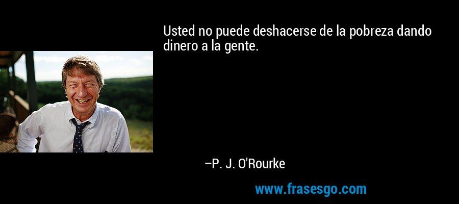 Usted no puede deshacerse de la pobreza dando dinero a la gente. – P. J. O'Rourke