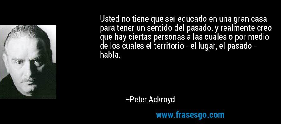 Usted no tiene que ser educado en una gran casa para tener un sentido del pasado, y realmente creo que hay ciertas personas a las cuales o por medio de los cuales el territorio - el lugar, el pasado - habla. – Peter Ackroyd